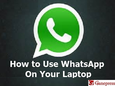 How to Use WhatsApp On Your Laptop