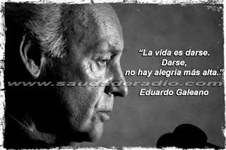 """""""La vida es darse. Darse; no hay alegría más alta."""" Eduardo Galeano"""