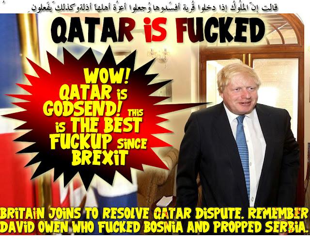"💥Britain joins to resolve Qatar Dispute. Remember David Owen who Fucked Bosnia and Propped Serbia. Here's his Gemini; Boris Johnson:"" WOW! Qatar is GODSEND! this is the Best FUCKUP since Brexit"" Qatar is Fucked: 💥 قالت إِنّ المُلُوك إِذا دخلُوا قريةً أفسدُوها وجعلُوا أعِزّة أهلِها أذِلّةً وكذلِك يفعلُون 😭Qatar's Gettysburg: If anyone ever thinks that Bahrain, Egypt, Saudi, UAE, Control Qatar faith then he's/she's pregnant and needs to see the Nearest Gynecologists. As we speak Qatar supplies Dubai LNG to produce the Emirate's drinking water, power, Aluminum and cooking gas, and Funding the Emirate's Ailing Banks. The Sanctioning Quatros Frogmarched into Qatar by Amateur Turncocks who called themselves Anti-Terrorism strategists, and Christened by WhiteHouse Nepotism. As expected, Trump threw 'em under the bus as the shit hit the fan. It's Tamim's time, he's calling the shots now. As Party Pimp, he musters marching orders to deranged warring factions by Birthright. He's your Dispute Dialogue Doctor, Boys! 😭 والشُّعراء يتّبِعُهُمُ الغاوُون ألم تر أنّهُم فِي كُلِّ وادٍ يهِيمُون وأنّهُم يقُولُون ما لا يفعلُون 🦌Qatar Response: Why've Jordan backed out? They'll ship out a quarter of million Palestinians back to Amman if they did! وهُو الّذِي جعلكُم خلائِف الأرضِ ورفع بعضكُم فوق بعضٍ درجاتٍ لِّيبلُوكُم فِي ما آتاكُم إِنّ ربّك سرِيعُ العِقابِ وإِنّهُ لغفُورٌ رّحِيمٌ Thani: We won't ditch Iran, MBH, Hezbollah, Hamas & Taliban. Qatar ain't closing down neither Aljazeera nor Turkish Henhouse🦌 🙊 Wanted Dead or Alive A Negotiator Between Saudi & Qatar 🙊 إِنّ اللّه لا يستحيِي أن يضرِب مثلاً مّا بعُوضةً فما فوقها فأمّا الّذِين آمنُوا فيعلمُون أنّهُ الحقُّ مِن رّبِّهِم وأمّا الّذِين كفرُوا فيقُولُون ماذا أراد اللّهُ بِهـذا مثلاً يُضِلُّ بِهِ كثِيراً ويهدِي بِهِ كثِيراً وما يُضِلُّ بِهِ إِلاّ الفاسِقِين 🐝 How to Short-Circuit Trump? Is this a daylight SCAM or a New Renegade State in the making or a Joke. While Trump was Fucking Saudi & Its GCC Poodles to Smoke Qatar for Copulating I"