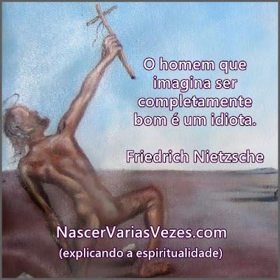 Friedrich Nietzsche O homem que imagina ser completamente bom é um idiota