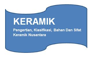 Pengertian Keramik, Klasifikasi, Bahan Dan Sifat Keramik Nusantara