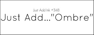 http://just-add-ink.blogspot.com/2017/02/just-add-ink-348just-add-ombre.html