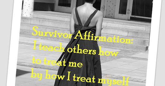 Survivor Affirmation: I teach others how to treat me by how I treat myself