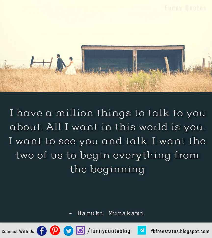I have a million things to talk to you about. All I want in this world is you. I want to see you and talk. I want the two of us to begin everything from the beginning - Haruki Murakami Hopeless Romantic Quote