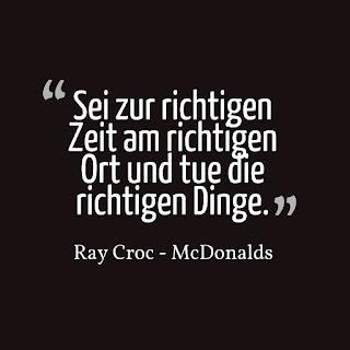 Sei zur richtigen Zeit am richtigen Ort und tue die richtigen Dinge. Ray Croc - McDonalds