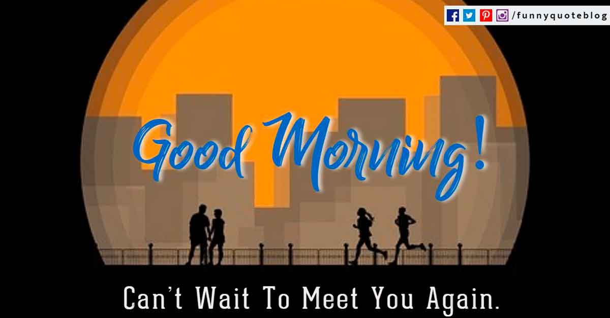 Good Morning! Can�t Wait To Meet You Again.