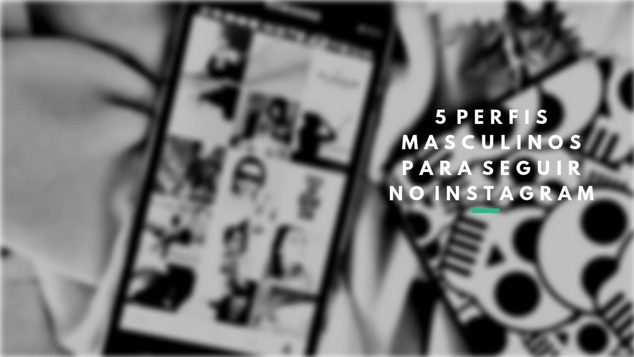 5 PERFIS MASCULINOS PARA VOCÊ SEGUIR NO INSTAGRAM | BLOG CONFIDENT