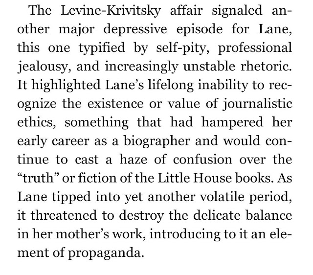 "The Levine-Krivitsky affair signaled another major depressive episode for Lane, this one typified by self-pity, professional jealousy, and increasingly unstable rhetoric. It highlighted Lane's lifelong inability to recognize the existence or value of journalistic ethics, something that had hampered her early career as a biographer and would continue to cast a haze of confusion over the ""truth"" or fiction of the Little House books. As Lane tipped into yet another volatile period, it threatened to destroy the delicate balance in her mother's work, introducing to it an element of propaganda."