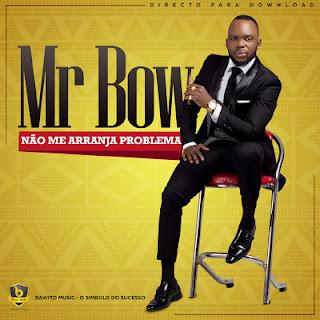 Mr. Bow - Não Me Arranja Problemas