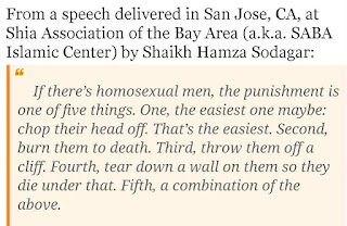 Hamza Sodagar: If there's homosexual men, the punishment is one of five things. One, the easiest one maybe: chop their head off. That's the easiest. Second, burn them to death. Third, throw them off a cliff. Fourth, tear down a wall on them so they die under that. Fifth, a combination of the above.