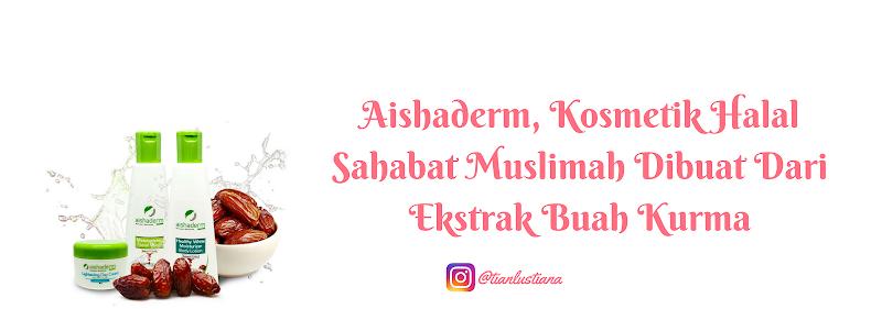 Aishaderm, Kosmetik Halal Sahabat Muslimah Dibuat Dari Ekstrak Buah Kurma