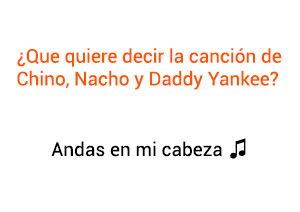 Significado de la canción Andas En Mi Cabeza Chino y Nacho Daddy Yankee.