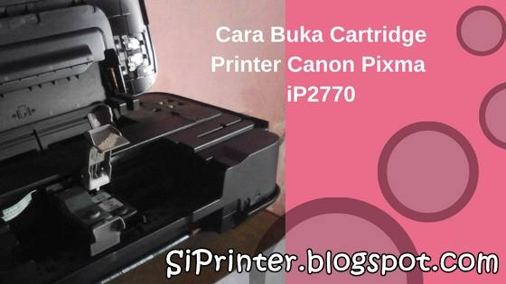 Cara Buka Cartridge Printer Canon Pixma iP2770