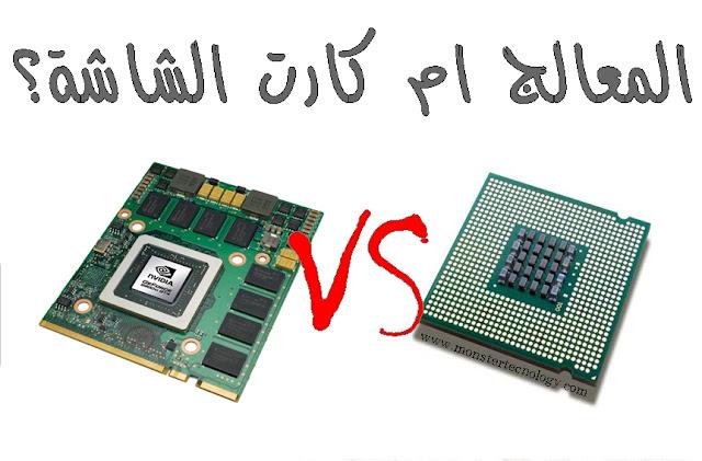 الفرق بين كارت الشاشة GPU والمعالج CPU وايهم اهم ؟