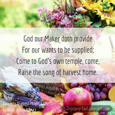 Come, Ye Thankful People, Come - God our Maker doth provide  For our wants to be supplied; Come to God's own temple, come,  Raise the song of harvest home. | scriptureand.blogspot.com