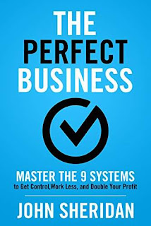 The Perfect Business: Master the 9 Systems to Get Control, Work Less, and Double Your Profit by John Sheridan