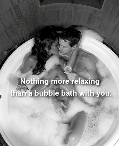 Nothing more relaxing than a bubble bath with you.