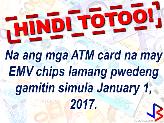 "EMV cards is said to be more secured compared to the magnetic strips that are widely used in ATM cards and some credit cards. ATM card scheming and card fraud has long been a problem for banks and cardholders. To get rid of it, the Bangko Sentral ng Pilipinas , in 2013, has issued a directive to the banks in the Philippines to replace the magnetic strips on the ATM and credit cards they are issuing with EMV (Europay, Mastercard, Visa) chips, which is  according to the Head of BSP Core IT Specialist Group, Melchor Plabasan. According to Mr. Plabasan, the EMV chip embedded in the card is more secured and is, according to him, virtually impossible to be copied or scheme. ""Every time the chip is used in the (ATM) terminal, it automatically sends a dynamic code,"" Plabasan added. As of this report, the banks are in a huge backlog about the BSP deadline. Out of 8.5 million credit cards and 76 million ATM debit and prepaid cards that has to be replaced, they only made replacement on roughly 50%  of it. BSP said that the public can still use the old cards with magnetic strips and there is no need to panic about the January 1, 2017 deadline. However, most of the ATM machines or terminals are already been upgraded to accommodate cards bearing EMV chips in it and no longer accept cards with magnetic strips.   The BSP has issued a warning to the banks who are still not being able to replace the cards with EMV embedded cards, should any fraud or scheming arise and there had been an unauthorized transaction, the bank will be held accountable and pay the lost or damages if the client submits a proper report.    Meanwhile, the BSP is reminding all old notes holder that the  old bank notes has already been demonetized since Dec. 31, 2016. But the OFWs who are not in the country can still be exchanged until 2017 but they need to be  registered online.  Read the details here:    Some hearsay about demonetization and the new bank notes. They are absolutely false! These hearsay has been falsified by  BSP Regional Director Leonides Sumbi.                   Only the new design series paper bills issued since 1985 until 2010 will not be accepted by January 1, 2017.  As long as the paper bill is a new generation cureency series, the one that was released since December 2010, the signature of the previous or current President should not matter.   Although BSP has ordered banks to replace ATM cards with EMV chip, this doesn't mean that ATM cards with magnetic strip will not be accepted anymore starting January 1, 2017 although some ATM terminals might not accept it."