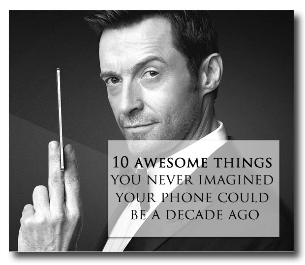 10 awesome things you never imagined your phone could be a decade ago #Technocrats