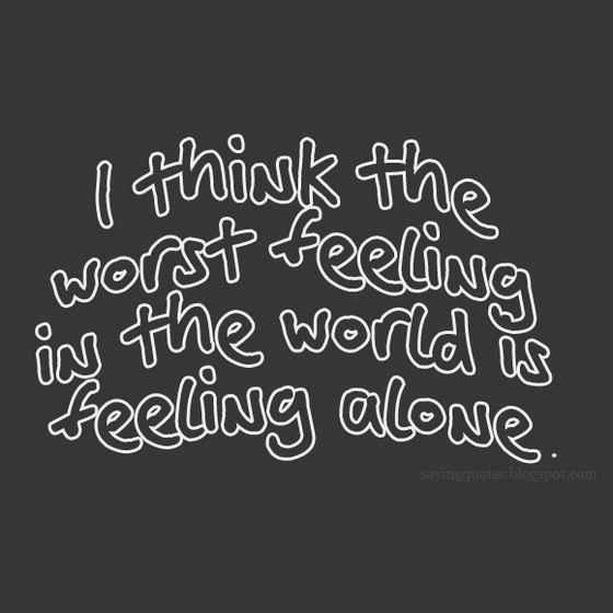 Sad Quotes About Love: I Think The Worst Feeling In The World Is Feeling Alone