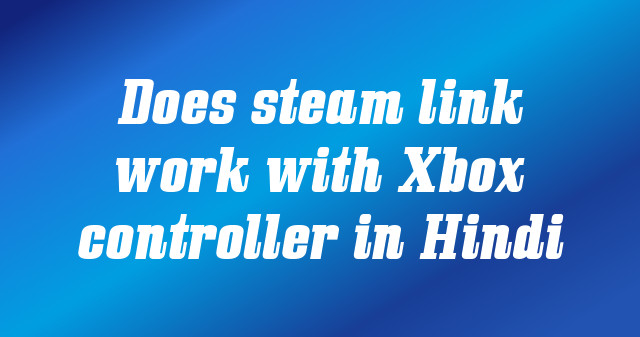 Does steam link work with Xbox controller in Hindi