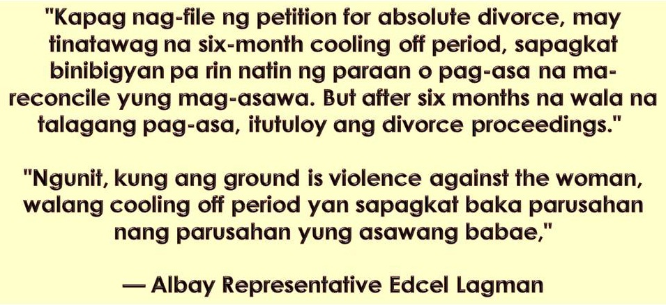Divorce in the Philippines has been a long controversial issue. But Albay Representative Edcel Lagman believes this is the right time to pass the divorce bill and the country may have its own version in 2019.  Lagman assures the public that the proposed Divorce Bill is a pro-women. He added that many women need divorce more than men because many of them are long victims of failed marriages.  Particularly, they are considering the physical violence as one ground for absolute divorce in the Philippines.  Lagman is the head of technical working group consolidating and discussing the measures filed to introduce divorce. He is confident that the measure will be passed into law before the end of the 17th Congress in 2019. Meanwhile, Lagman pointed out that they are working for faster and cheaper process for absolute divorce where indigent litigants will be excluded from paying filing fees and court fees.  He added the proposed bill will give authority to the courts to appoint divorce attorney or divorce lawyers from Integrated Bar of the Philippines or from other legal association to lessen the fees.