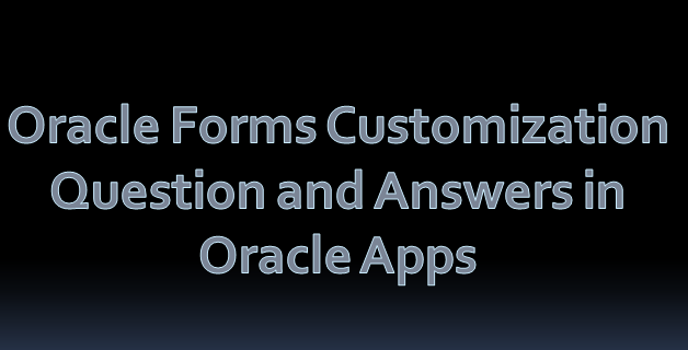Oracle Forms Customization Question and Answers in Oracle Apps