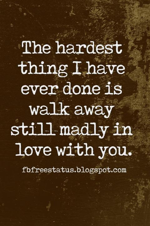 Being Heartbroken Quotes, The hardest thing I have ever done is walk away still madly in love with you.