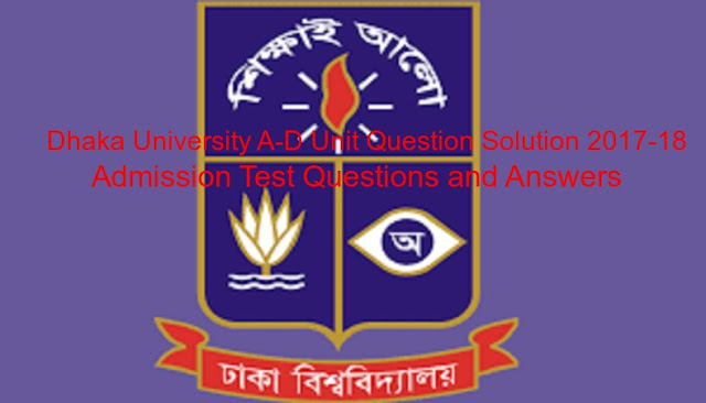 Dhaka University A & D Unit Question Solution 2017-18 || ঢাকা ইউনিভার্সিটি ক ও ঘ ইউনিট ভর্তি পরীক্ষার প্রশ্ন ও উত্তর
