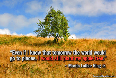 """Even if I knew that tomorrow the world would go to pieces, I would still plant my apple tree."" Martin Luther King Jr."