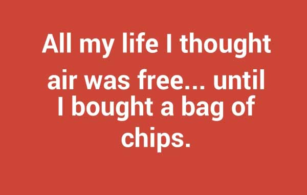 """All my life I thought air was free, until I bought a bag of chips."""