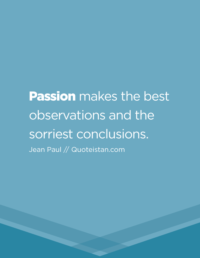 Passion makes the best observations and the sorriest conclusions.