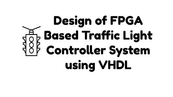 Design of FPGA Based Traffic Light Controller System using