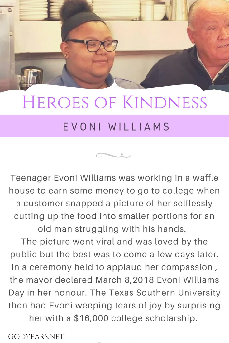 Teenager Evoni Williams was working in a waffle house to earn some money to go to college when a customer snapped a picture of her selflessly cutting up the food into smaller portions for an old man struggling with his hands.   The picture went viral and was loved by the public but the best was to come a few days later. In a ceremony held to applaud her compassion , the mayor declared March 8,2018 Evoni Williams Day in her honour. The Texas Southern University then had Evoni weeping tears of joy by surprising her with a $16,000 college scholarship.