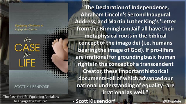 """The Declaration of Independence, Abraham Lincoln's Second Inaugural Address, and Martin Luther King's 'Letter from the Birmingham Jail' all have their metaphysical roots in the biblical concept of the imago dei (i.e. humans bearing the image of God). If pro-lifers are irrational for grounding basic human rights in the concept of a transcendent Creator, these important historical documents--all of which advanced our national understanding of equality--are irrational as well.""- Scott Klusendorf- ""The Case for Life"""