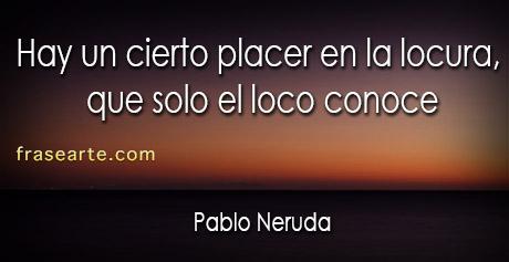 Frases de locura - Pablo Neruda