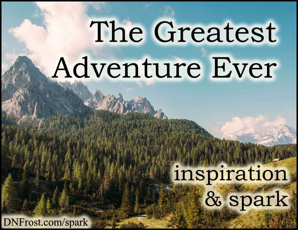 The Greatest Adventure Ever: a story to change lives http://www.dnfrost.com/2017/02/the-greatest-adventure-ever-inspiration.html #TotKW Inspiration and spark by D.N.Frost @DNFrost13 Part 2 of a series.