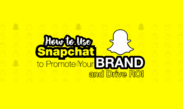 How to Use Snapchat to Promote Your Brand and Drive ROI