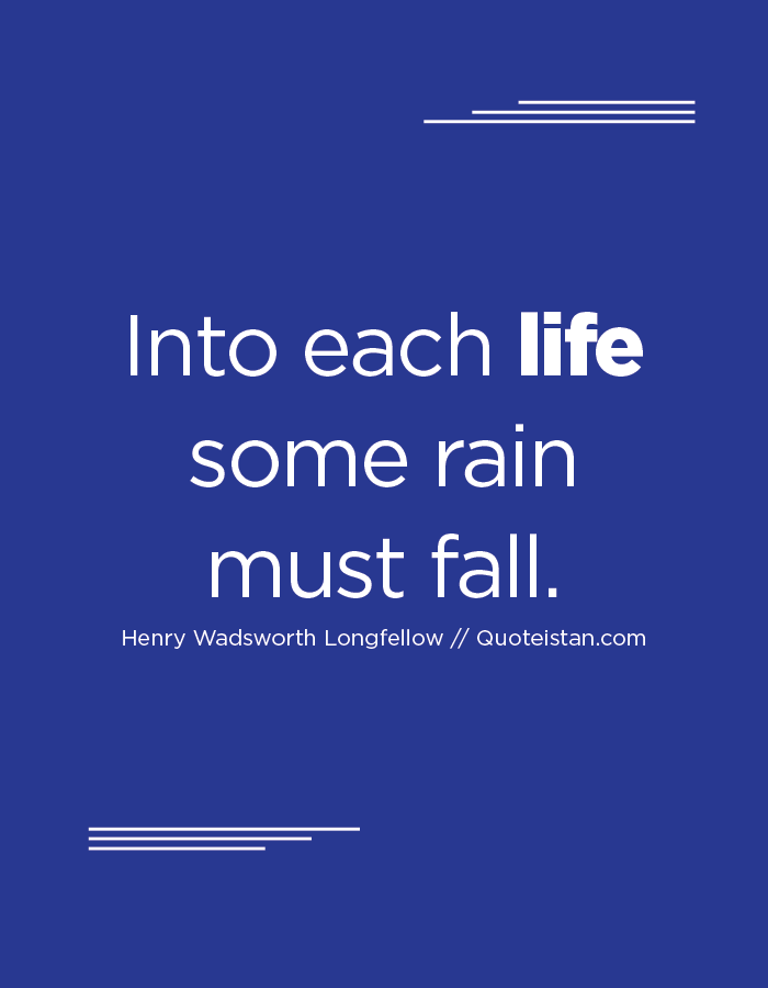 Into each life some rain must fall.