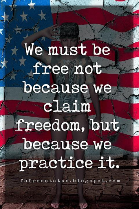 Inspirational 4th Of July Quotes, We must be free not because we claim freedom, but because we practice it. -William Faulkner