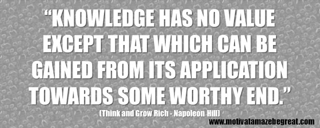 "56 Best Think And Grow Rich Quotes by Napoleon Hill: ""Knowledge has no value except that which can be gained from its application towards some worthy end."""