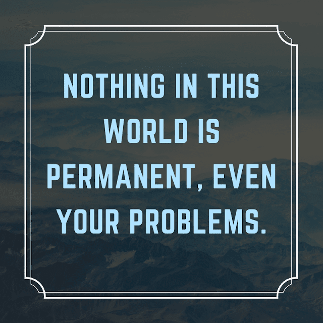 NOTHING IN THIS WORLD IS PERMANENT, EVEN YOUR PROBLEMS.