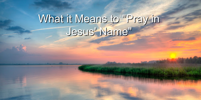What it Means to Pray in Jesus' Name