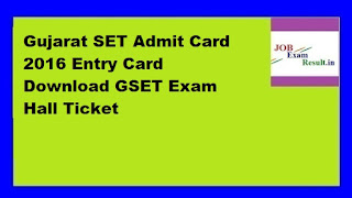 Gujarat SET Admit Card 2016 Entry Card Download GSET Exam Hall Ticket