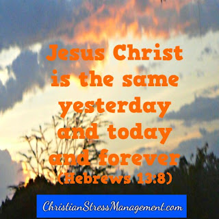 Jesus Christ is the same yesterday and today and forever. (Hebrews 13:8)