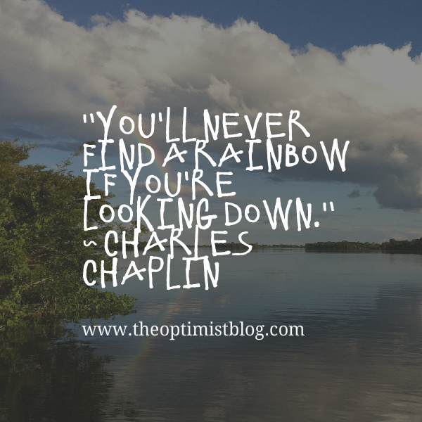"""You'll never find a rainbow if you're looking down."" ~ Charles Chaplin"