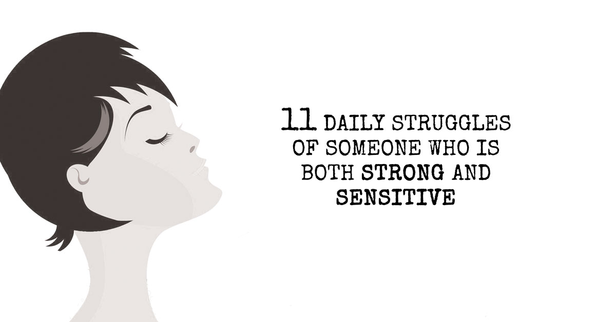 11 Daily Struggles Of Someone Who Is Both Strong and Sensitive