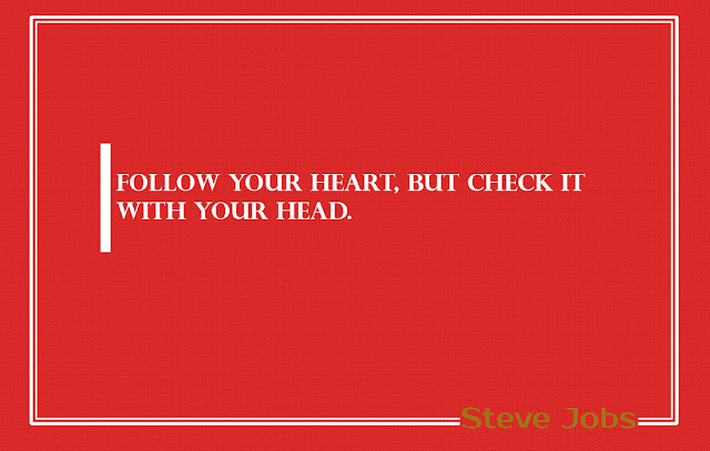 Follow your heart, but check it with your head Steve Jobs