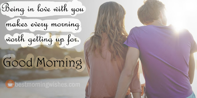 Being in love with you makes every morning worth getting up for.
