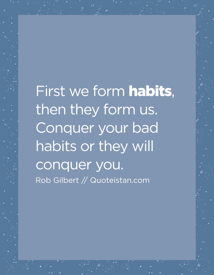 First we form habits, then they form us. Conquer your bad habits or they will conquer you.